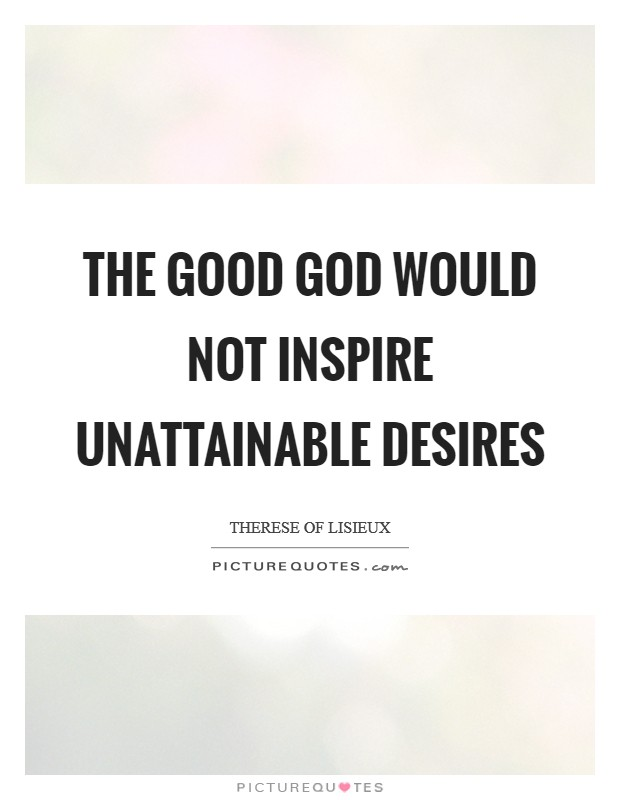 The good God would not inspire unattainable desires Picture Quote #1