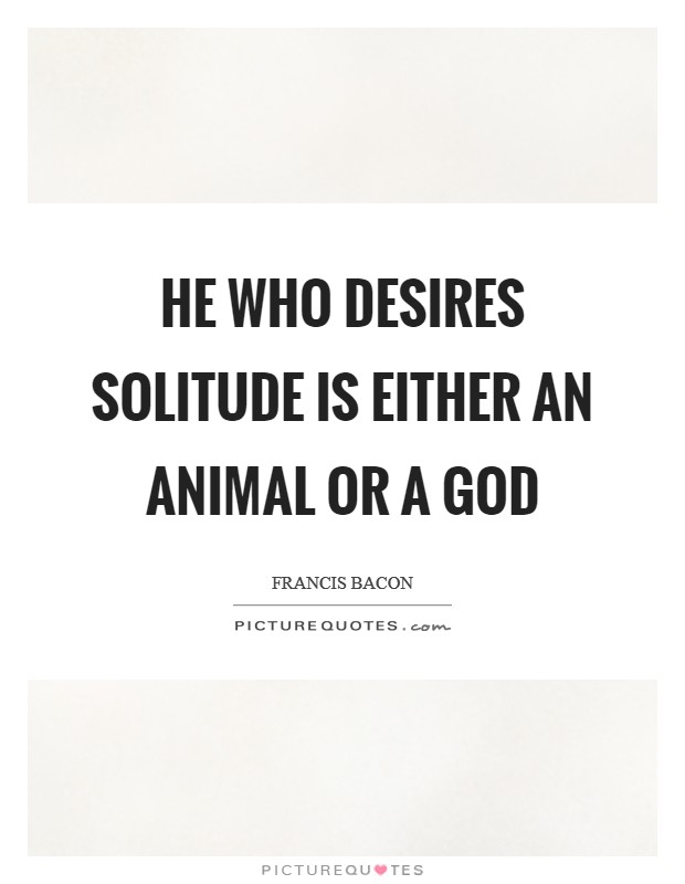 He who desires solitude is either an animal or a god Picture Quote #1