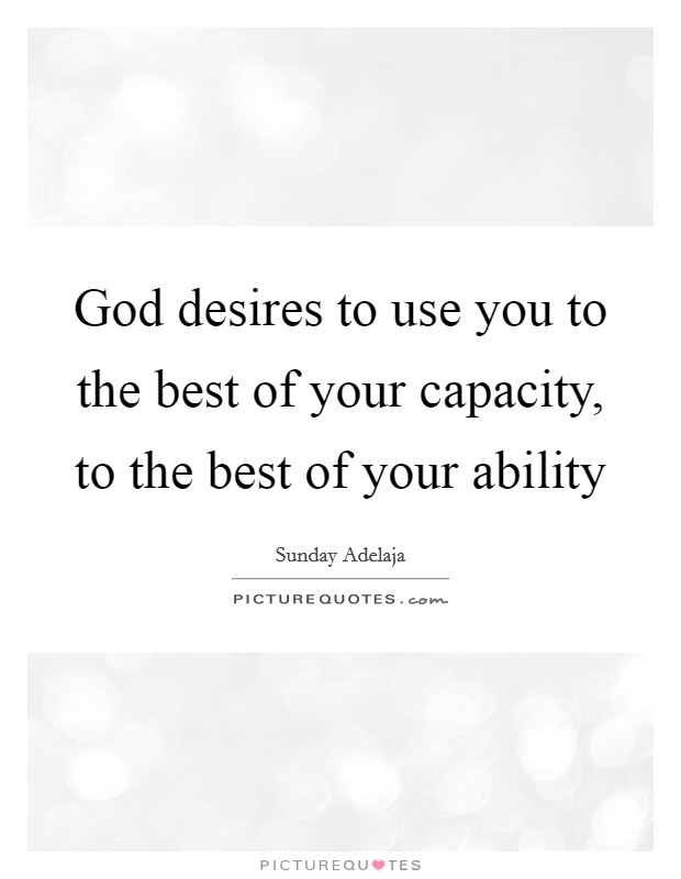 God desires to use you to the best of your capacity, to the best of your ability Picture Quote #1
