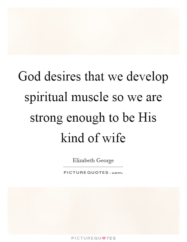 God desires that we develop spiritual muscle so we are strong enough to be His kind of wife Picture Quote #1
