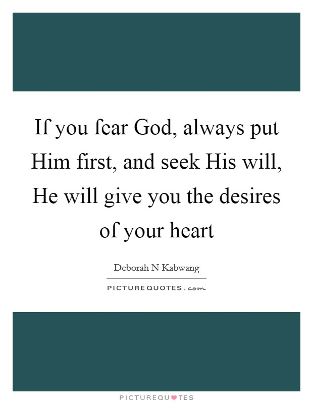 If you fear God, always put Him first, and seek His will, He will give you the desires of your heart Picture Quote #1