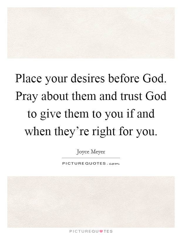 Place your desires before God. Pray about them and trust God to give them to you if and when they're right for you Picture Quote #1