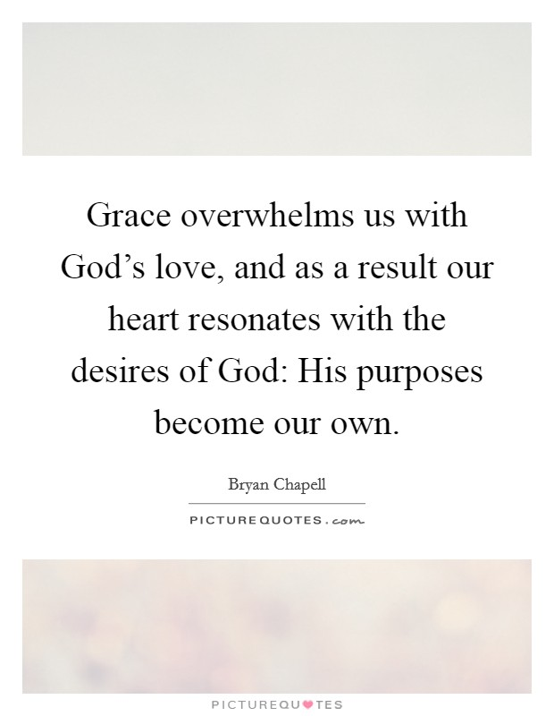 Grace overwhelms us with God's love, and as a result our heart resonates with the desires of God: His purposes become our own Picture Quote #1