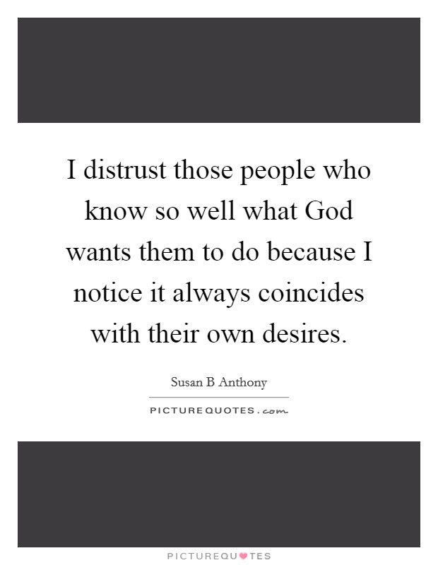 I distrust those people who know so well what God wants them to do because I notice it always coincides with their own desires Picture Quote #1