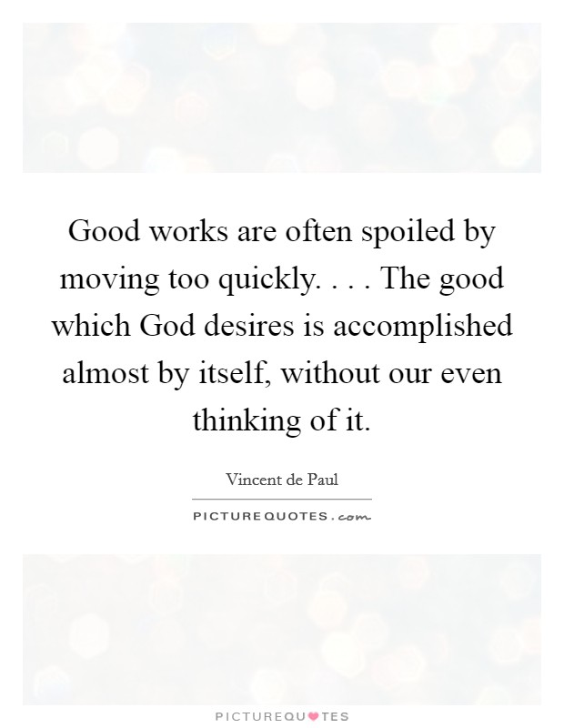 Good works are often spoiled by moving too quickly. . . . The good which God desires is accomplished almost by itself, without our even thinking of it Picture Quote #1