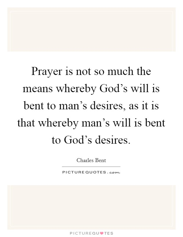 Prayer is not so much the means whereby God's will is bent to man's desires, as it is that whereby man's will is bent to God's desires Picture Quote #1