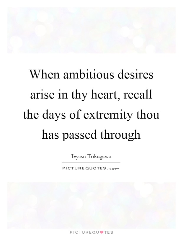 When ambitious desires arise in thy heart, recall the days of extremity thou has passed through Picture Quote #1