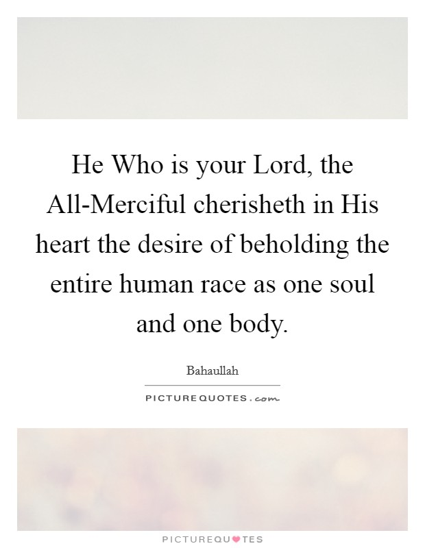 He Who is your Lord, the All-Merciful cherisheth in His heart the desire of beholding the entire human race as one soul and one body Picture Quote #1