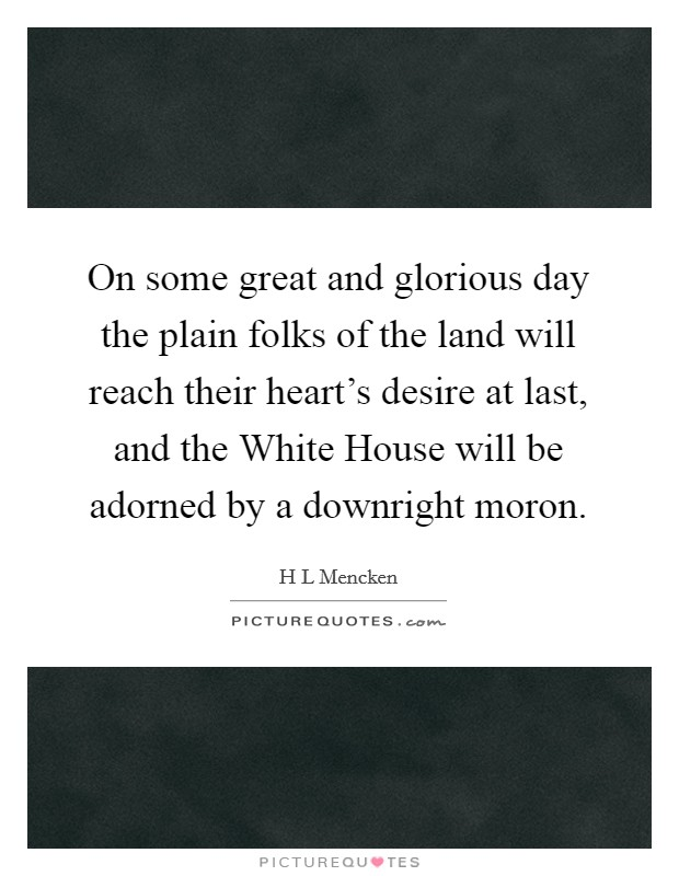 On some great and glorious day the plain folks of the land will reach their heart's desire at last, and the White House will be adorned by a downright moron Picture Quote #1