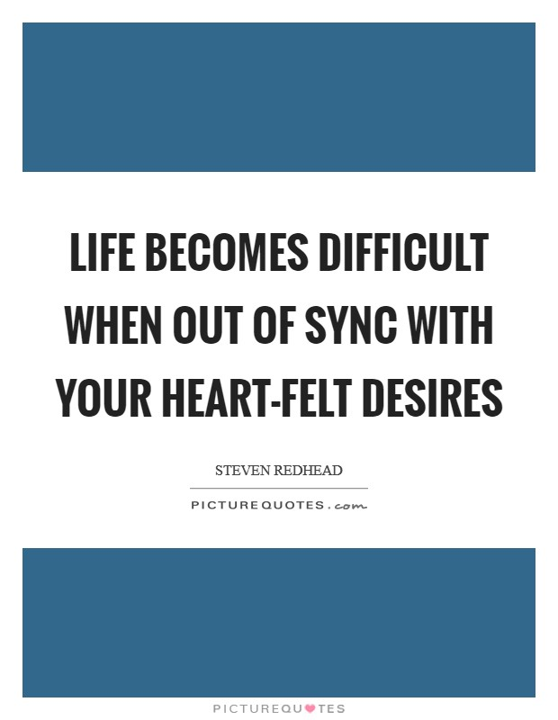 Life becomes difficult when out of sync with your heart-felt desires Picture Quote #1