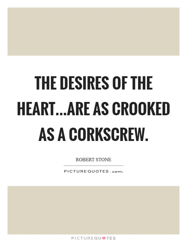The desires of the heart...are as crooked as a corkscrew Picture Quote #1