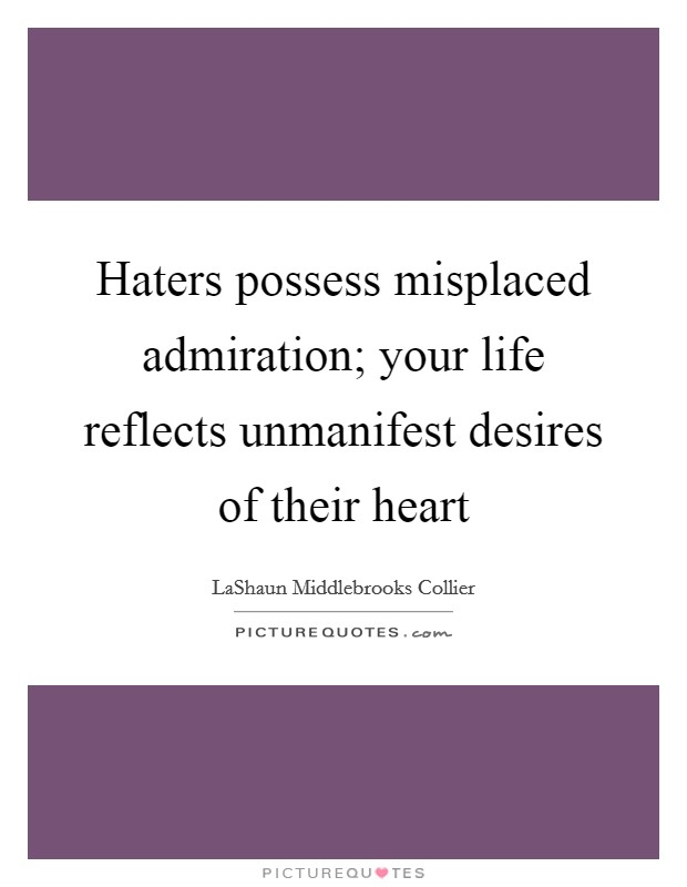 Haters possess misplaced admiration; your life reflects unmanifest desires of their heart Picture Quote #1
