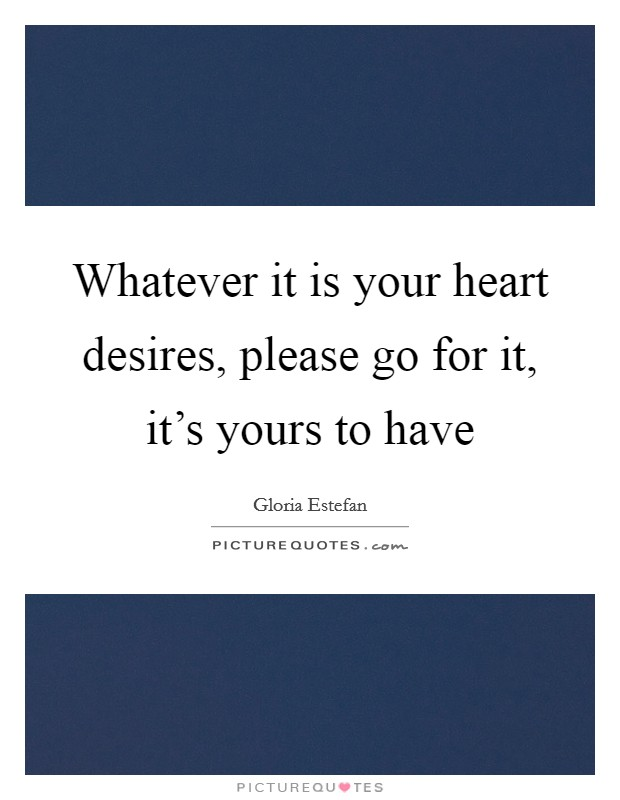 Whatever it is your heart desires, please go for it, it's yours to have Picture Quote #1