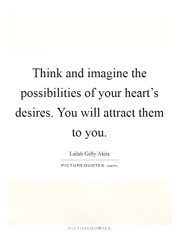 Think and imagine the possibilities of your heart's desires. You will attract them to you Picture Quote #1