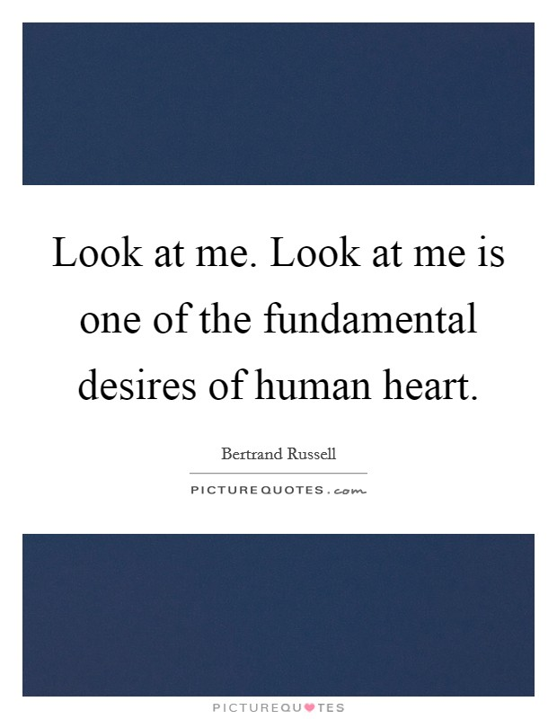Look at me. Look at me is one of the fundamental desires of human heart Picture Quote #1