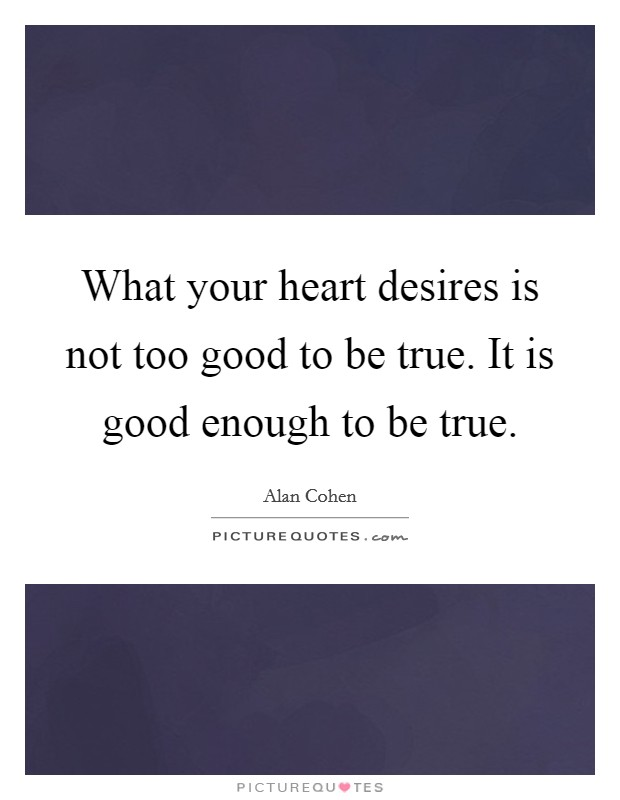 What your heart desires is not too good to be true. It is good enough to be true Picture Quote #1