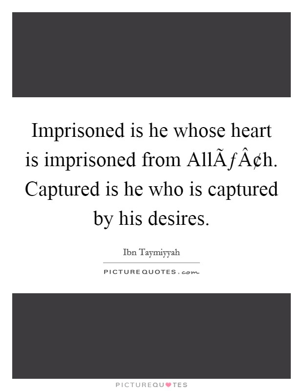 Imprisoned is he whose heart is imprisoned from Allâh. Captured is he who is captured by his desires Picture Quote #1