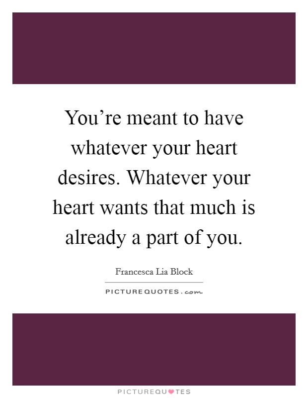 You're meant to have whatever your heart desires. Whatever your heart wants that much is already a part of you Picture Quote #1
