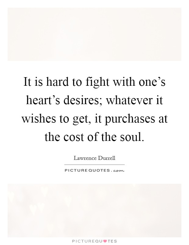 It is hard to fight with one's heart's desires; whatever it wishes to get, it purchases at the cost of the soul Picture Quote #1