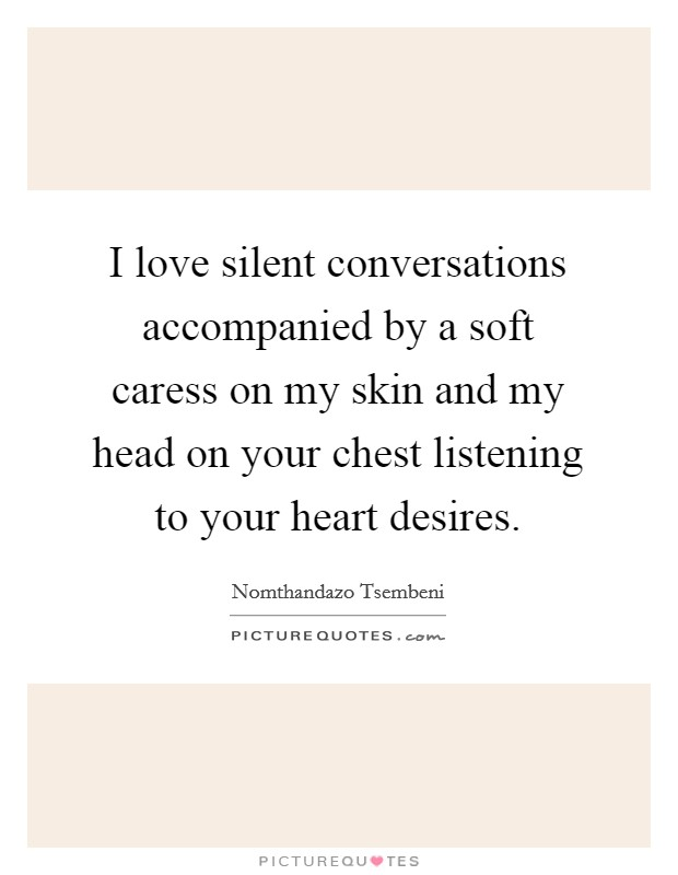 I love silent conversations accompanied by a soft caress on my skin and my head on your chest listening to your heart desires Picture Quote #1