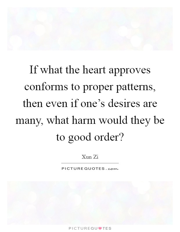 If what the heart approves conforms to proper patterns, then even if one's desires are many, what harm would they be to good order? Picture Quote #1