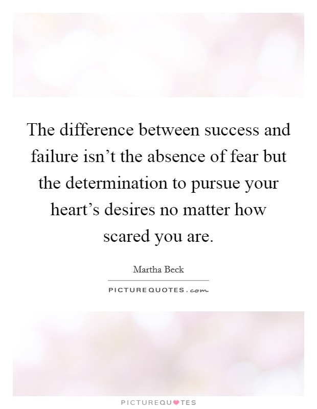 The difference between success and failure isn't the absence of fear but the determination to pursue your heart's desires no matter how scared you are Picture Quote #1