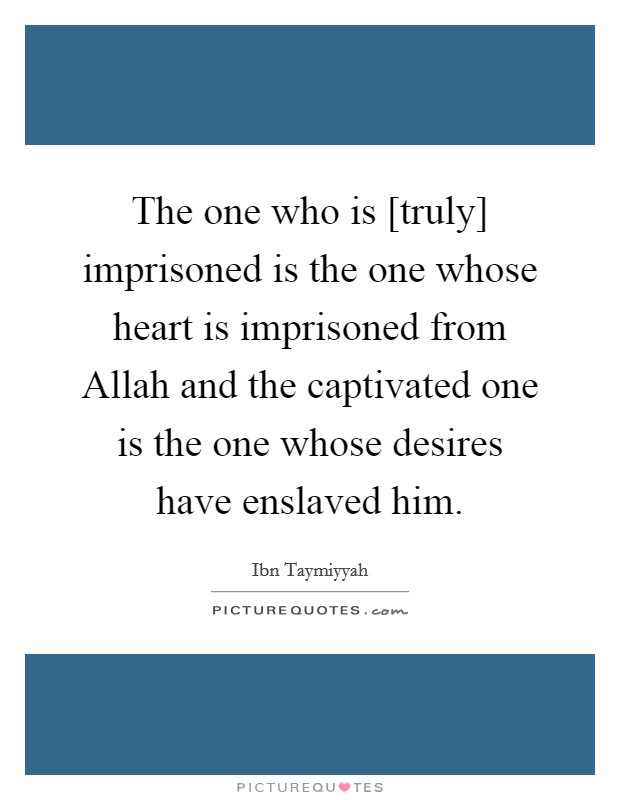 The one who is [truly] imprisoned is the one whose heart is imprisoned from Allah and the captivated one is the one whose desires have enslaved him Picture Quote #1