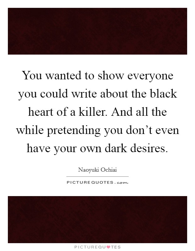 You wanted to show everyone you could write about the black heart of a killer. And all the while pretending you don't even have your own dark desires Picture Quote #1