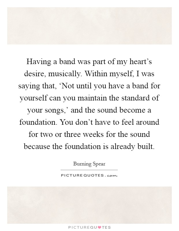 Having a band was part of my heart's desire, musically. Within myself, I was saying that, 'Not until you have a band for yourself can you maintain the standard of your songs,' and the sound become a foundation. You don't have to feel around for two or three weeks for the sound because the foundation is already built Picture Quote #1