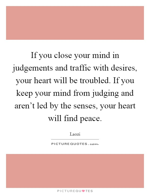 If you close your mind in judgements and traffic with desires, your heart will be troubled. If you keep your mind from judging and aren't led by the senses, your heart will find peace Picture Quote #1