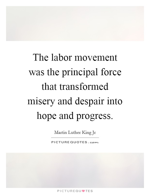 The labor movement was the principal force that transformed misery and despair into hope and progress Picture Quote #1