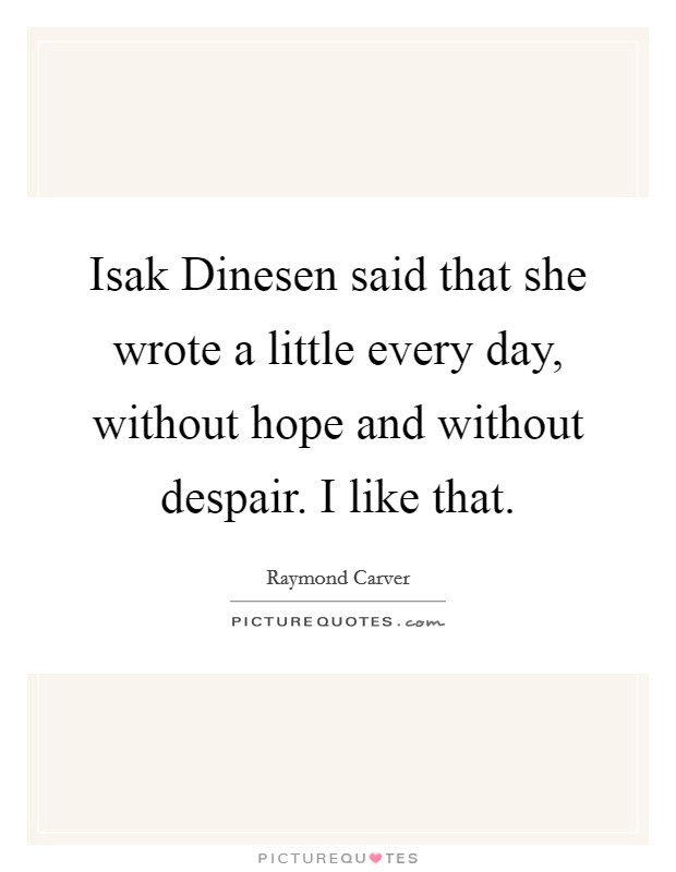 Isak Dinesen said that she wrote a little every day, without hope and without despair. I like that Picture Quote #1