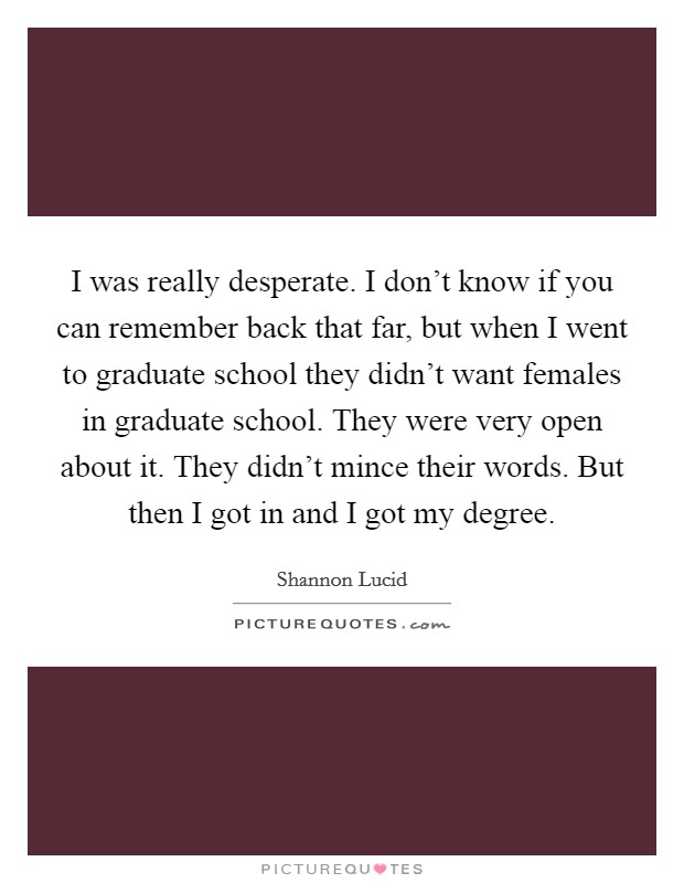 I was really desperate. I don't know if you can remember back that far, but when I went to graduate school they didn't want females in graduate school. They were very open about it. They didn't mince their words. But then I got in and I got my degree Picture Quote #1