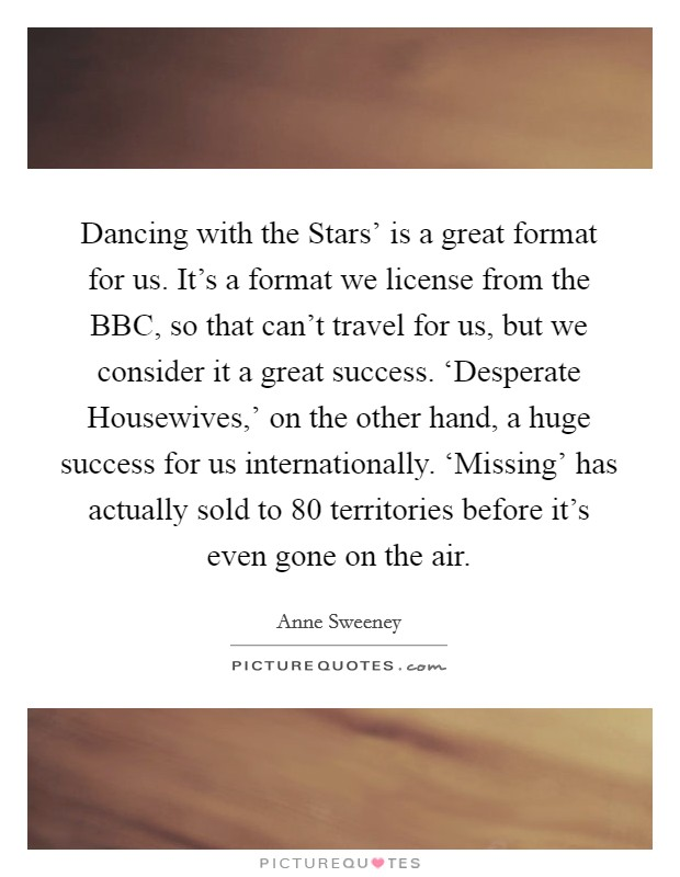 Dancing with the Stars' is a great format for us. It's a format we license from the BBC, so that can't travel for us, but we consider it a great success. 'Desperate Housewives,' on the other hand, a huge success for us internationally. 'Missing' has actually sold to 80 territories before it's even gone on the air Picture Quote #1