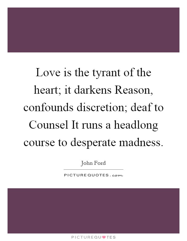 Love is the tyrant of the heart; it darkens Reason, confounds discretion; deaf to Counsel It runs a headlong course to desperate madness Picture Quote #1