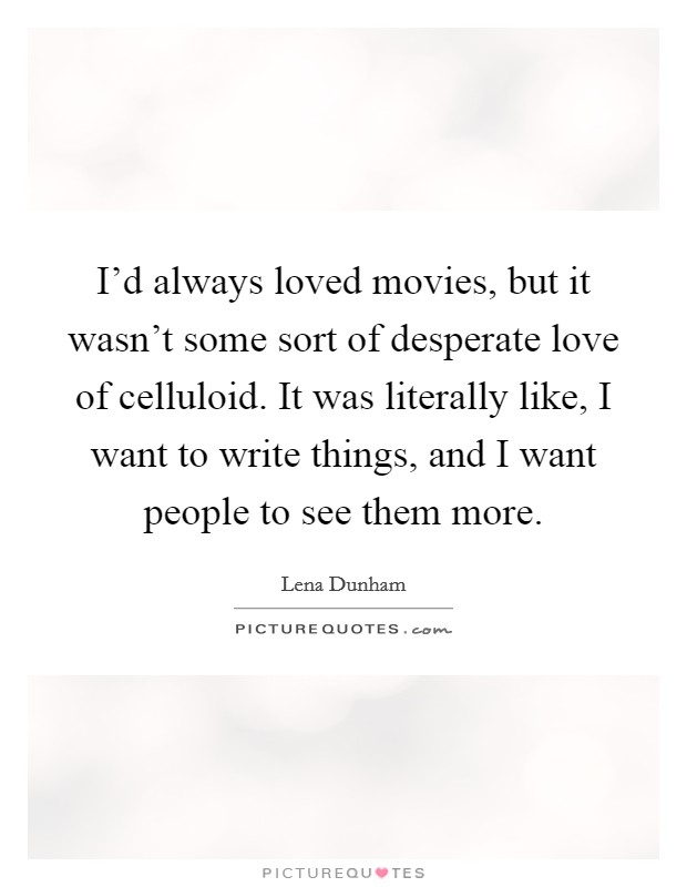 I'd always loved movies, but it wasn't some sort of desperate love of celluloid. It was literally like, I want to write things, and I want people to see them more Picture Quote #1