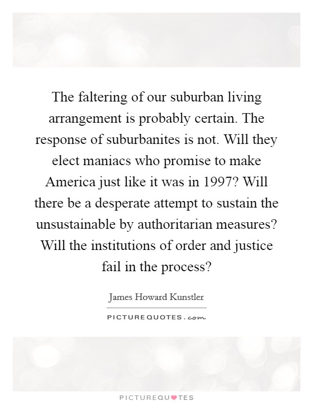 The faltering of our suburban living arrangement is probably certain. The response of suburbanites is not. Will they elect maniacs who promise to make America just like it was in 1997? Will there be a desperate attempt to sustain the unsustainable by authoritarian measures? Will the institutions of order and justice fail in the process? Picture Quote #1