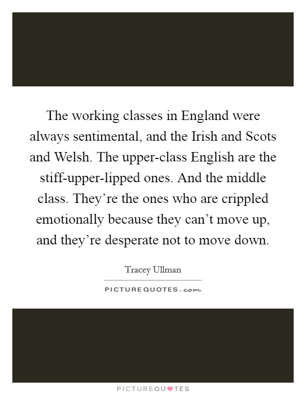 The working classes in England were always sentimental, and the Irish and Scots and Welsh. The upper-class English are the stiff-upper-lipped ones. And the middle class. They're the ones who are crippled emotionally because they can't move up, and they're desperate not to move down Picture Quote #1