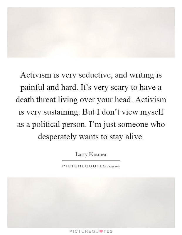 Activism is very seductive, and writing is painful and hard. It's very scary to have a death threat living over your head. Activism is very sustaining. But I don't view myself as a political person. I'm just someone who desperately wants to stay alive Picture Quote #1