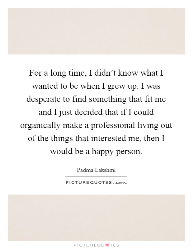 For a long time, I didn't know what I wanted to be when I grew up. I was desperate to find something that fit me and I just decided that if I could organically make a professional living out of the things that interested me, then I would be a happy person Picture Quote #1