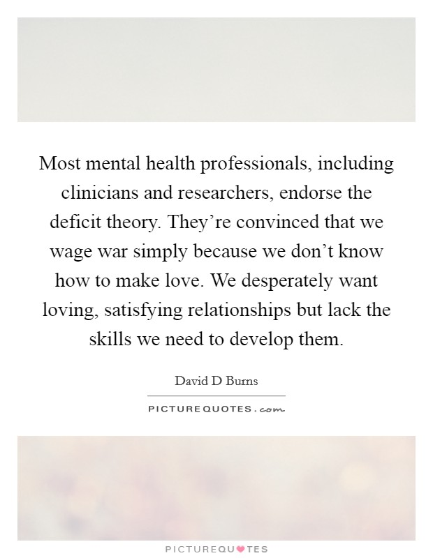 Most mental health professionals, including clinicians and researchers, endorse the deficit theory. They're convinced that we wage war simply because we don't know how to make love. We desperately want loving, satisfying relationships but lack the skills we need to develop them Picture Quote #1