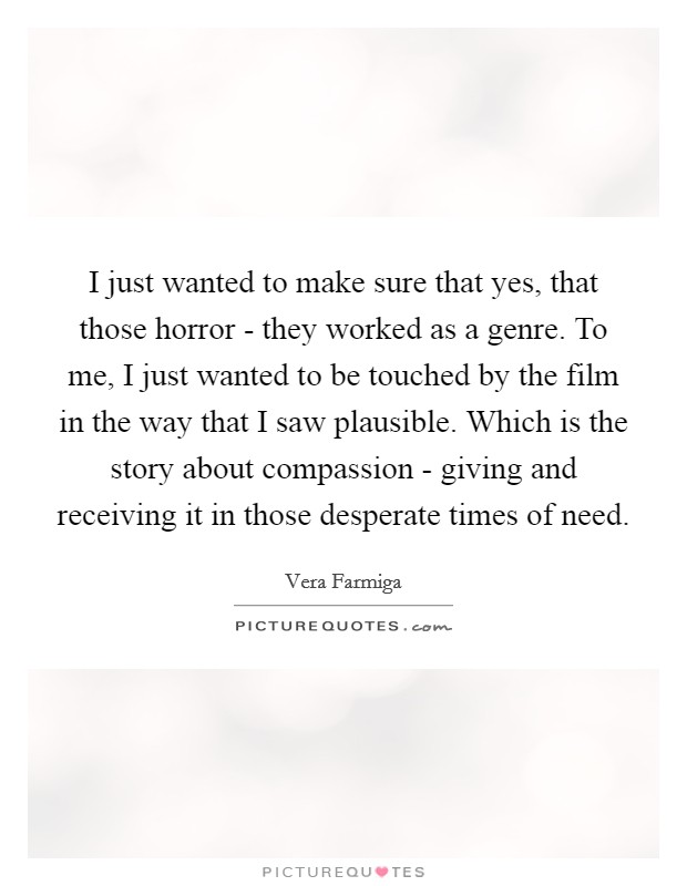 I just wanted to make sure that yes, that those horror - they worked as a genre. To me, I just wanted to be touched by the film in the way that I saw plausible. Which is the story about compassion - giving and receiving it in those desperate times of need Picture Quote #1