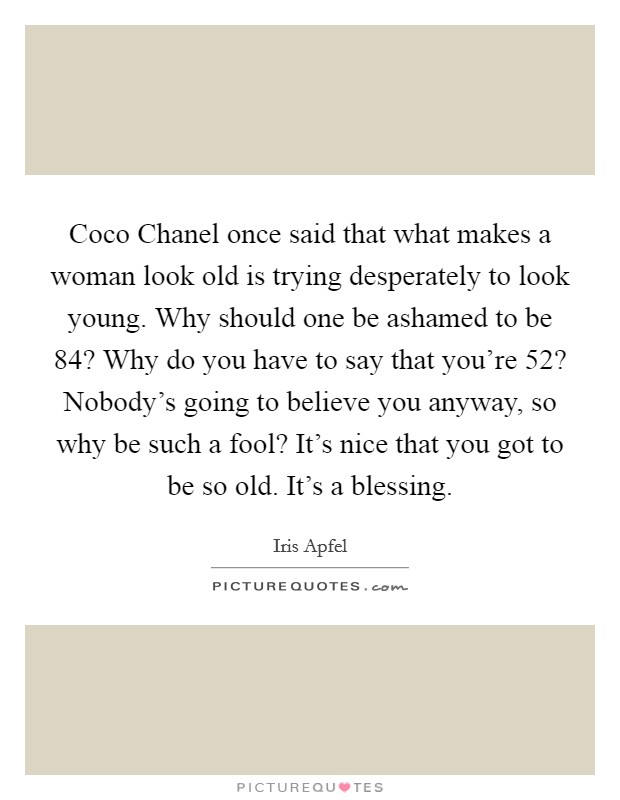 Coco Chanel once said that what makes a woman look old is trying desperately to look young. Why should one be ashamed to be 84? Why do you have to say that you're 52? Nobody's going to believe you anyway, so why be such a fool? It's nice that you got to be so old. It's a blessing Picture Quote #1