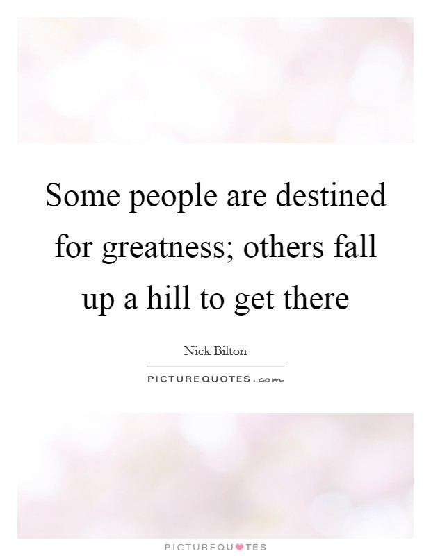 Some people are destined for greatness; others fall up a hill to get there Picture Quote #1