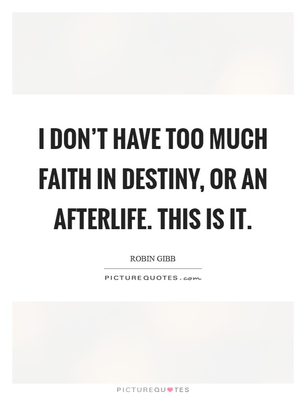 I don't have too much faith in destiny, or an afterlife. This is it Picture Quote #1
