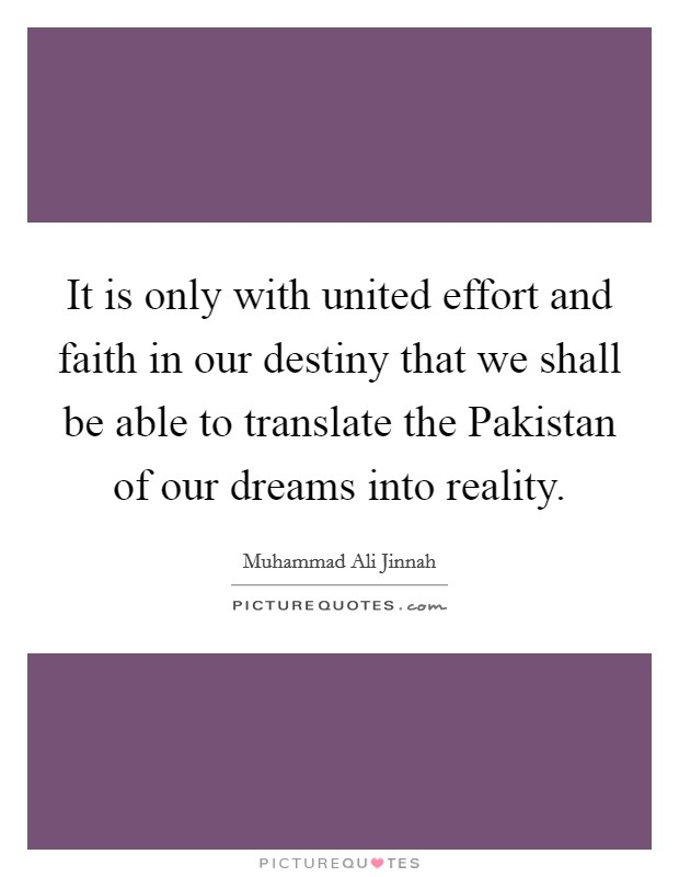 It is only with united effort and faith in our destiny that we shall be able to translate the Pakistan of our dreams into reality Picture Quote #1