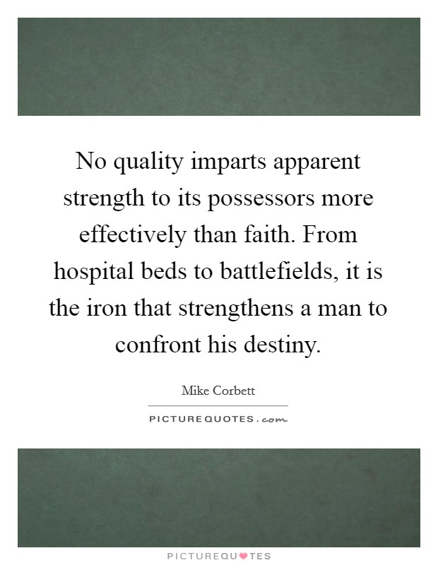 No quality imparts apparent strength to its possessors more effectively than faith. From hospital beds to battlefields, it is the iron that strengthens a man to confront his destiny Picture Quote #1