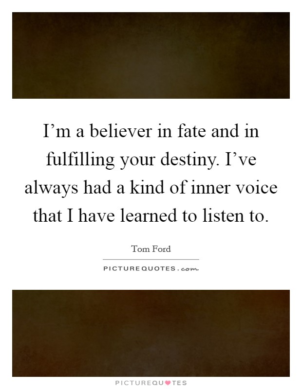 I'm a believer in fate and in fulfilling your destiny. I've always had a kind of inner voice that I have learned to listen to Picture Quote #1