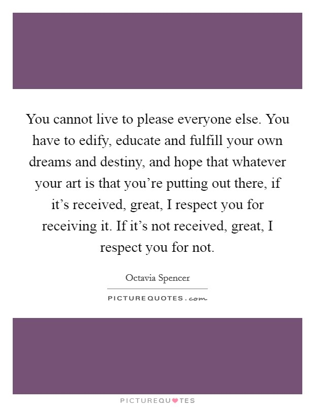 You cannot live to please everyone else. You have to edify, educate and fulfill your own dreams and destiny, and hope that whatever your art is that you're putting out there, if it's received, great, I respect you for receiving it. If it's not received, great, I respect you for not Picture Quote #1