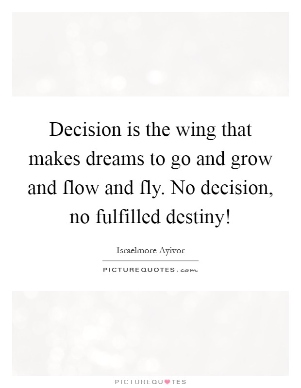 Decision is the wing that makes dreams to go and grow and flow and fly. No decision, no fulfilled destiny! Picture Quote #1